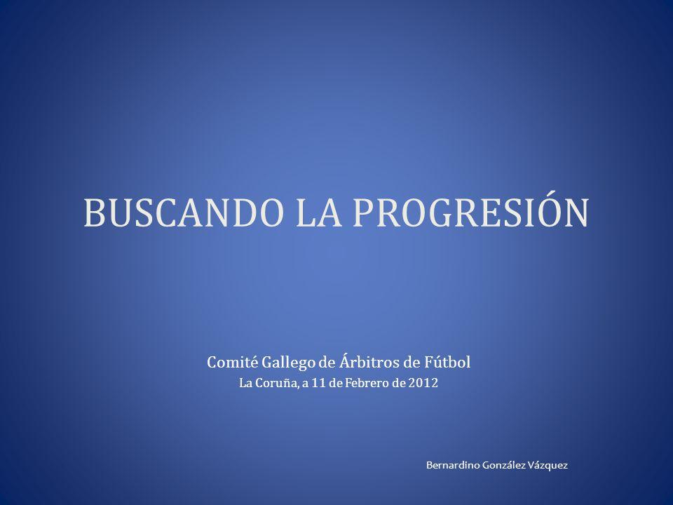 BUSCANDO LA PROGRESIÓN Comité Gallego de Árbitros de Fútbol La Coruña, a 11 de Febrero de 2012 Bernardino González Vázquez