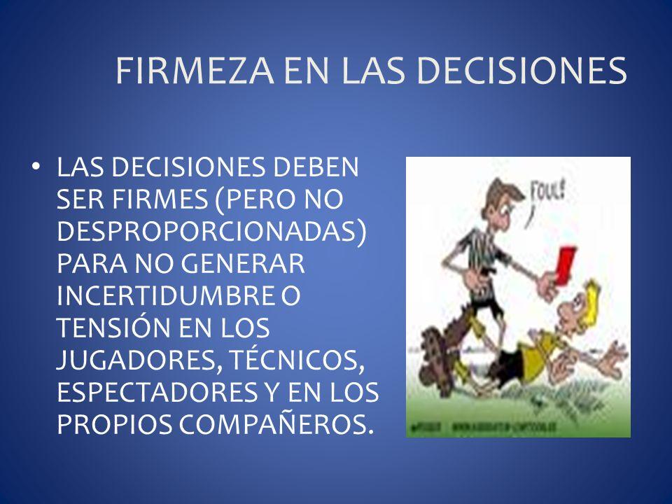 FIRMEZA EN LAS DECISIONES LAS DECISIONES DEBEN SER FIRMES (PERO NO DESPROPORCIONADAS) PARA NO GENERAR INCERTIDUMBRE O TENSIÓN EN LOS JUGADORES, TÉCNIC