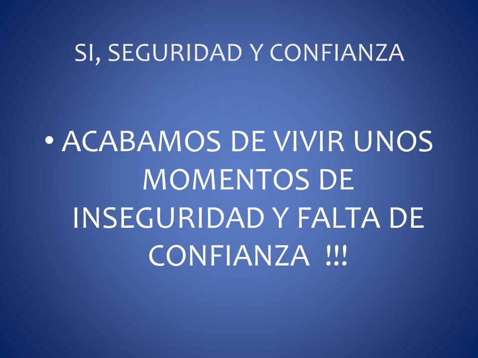 SI, SEGURIDAD Y CONFIANZA ACABAMOS DE VIVIR UNOS MOMENTOS DE INSEGURIDAD Y FALTA DE CONFIANZA !!!