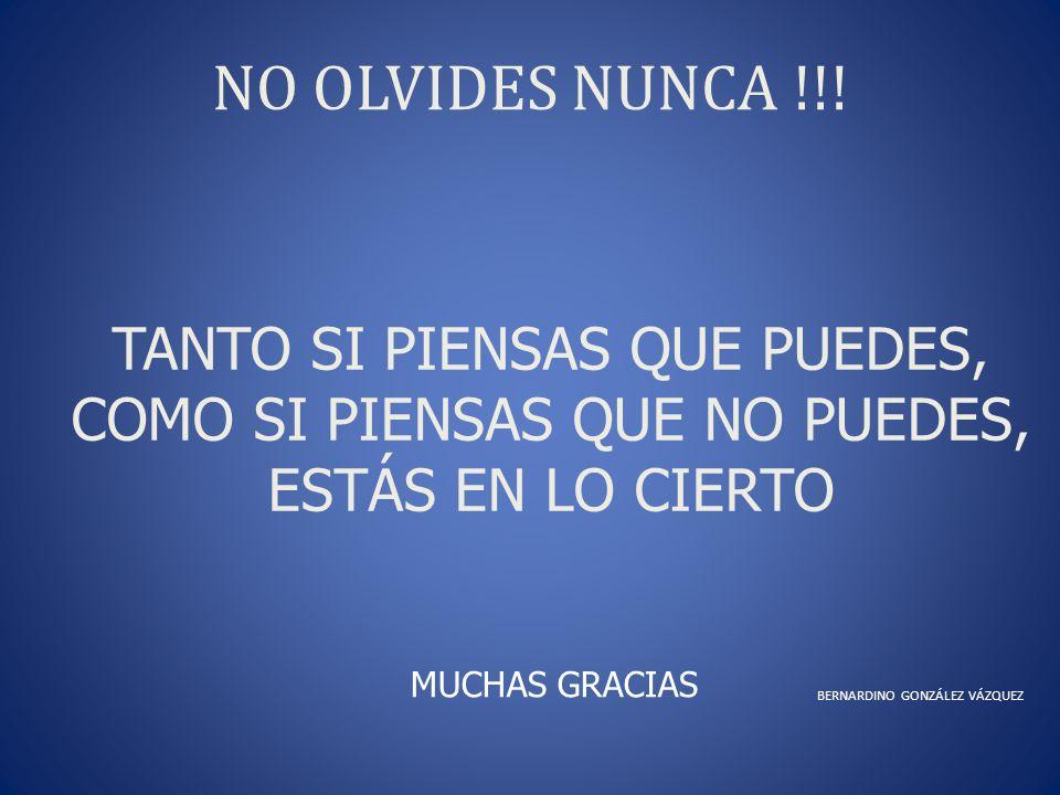 NO OLVIDES NUNCA !!! BERNARDINO GONZÁLEZ VÁZQUEZ TANTO SI PIENSAS QUE PUEDES, COMO SI PIENSAS QUE NO PUEDES, ESTÁS EN LO CIERTO MUCHAS GRACIAS