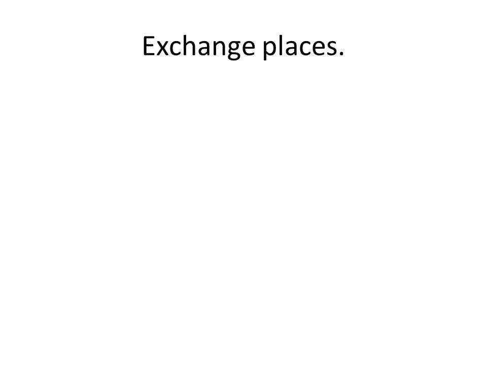 Exchange places.