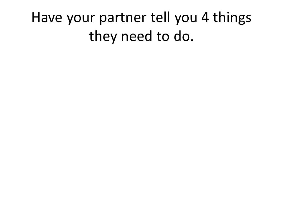 Have your partner tell you 4 things they need to do.