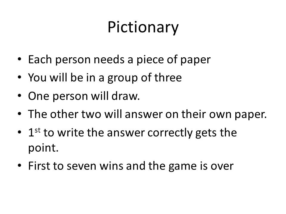 Pictionary Each person needs a piece of paper You will be in a group of three One person will draw.