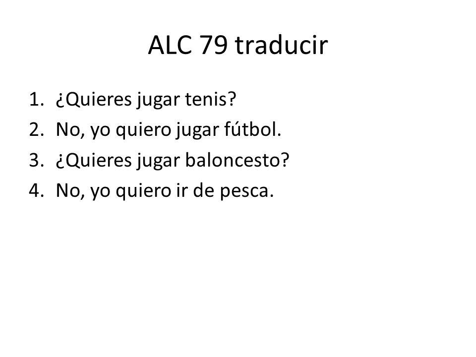ALC 79 traducir 1.¿Quieres jugar tenis. 2.No, yo quiero jugar fútbol.