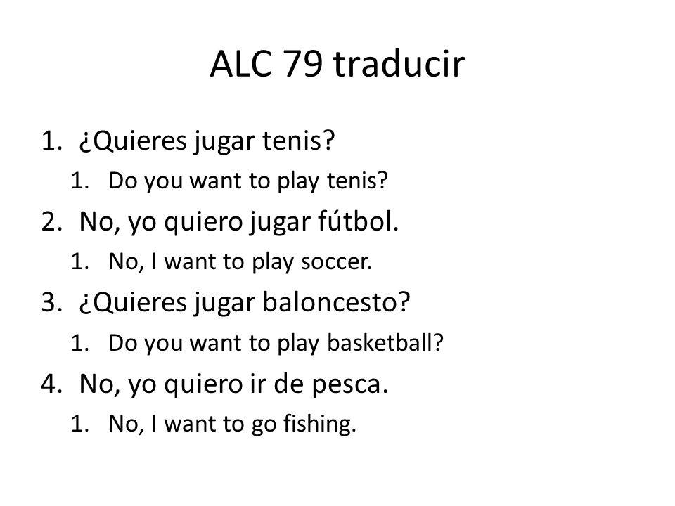 ALC 79 traducir 1.¿Quieres jugar tenis? 1.Do you want to play tenis? 2.No, yo quiero jugar fútbol. 1.No, I want to play soccer. 3.¿Quieres jugar balon