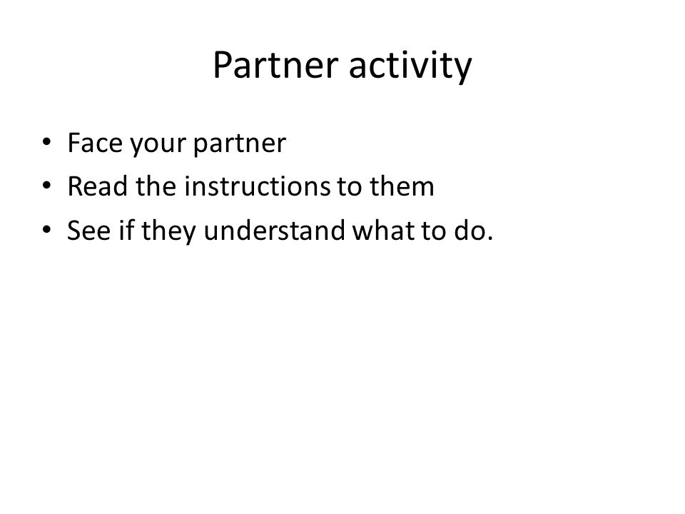 Partner activity Face your partner Read the instructions to them See if they understand what to do.