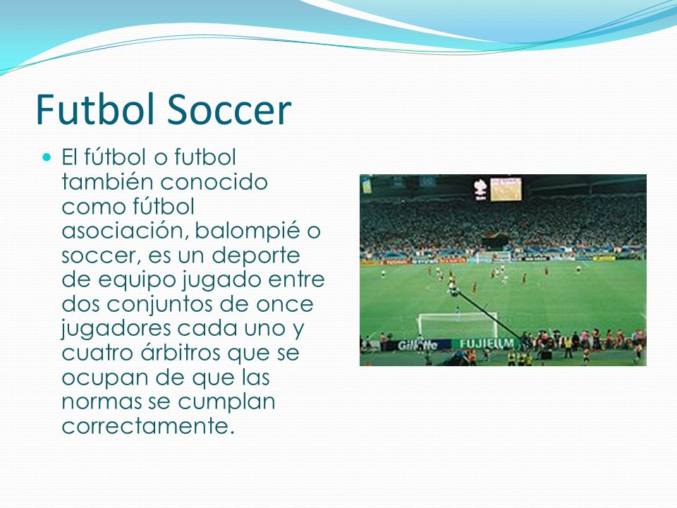 Futbol Soccer El fútbol o futbol también conocido como fútbol asociación, balompié o soccer, es un deporte de equipo jugado entre dos conjuntos de onc