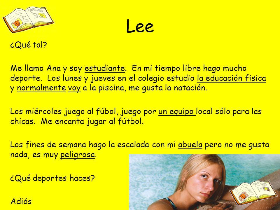 Lee ¿Qué tal? Me llamo Ana y soy estudiante. En mi tiempo libre hago mucho deporte. Los lunes y jueves en el colegio estudio la educación fisica y nor