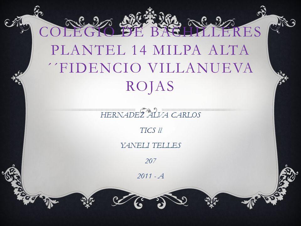 COLEGIO DE BACHILLERES PLANTEL 14 MILPA ALTA ´´FIDENCIO VILLANUEVA ROJAS HERNADEZ ALVA CARLOS TICS ll YANELI TELLES 207 2011 - A