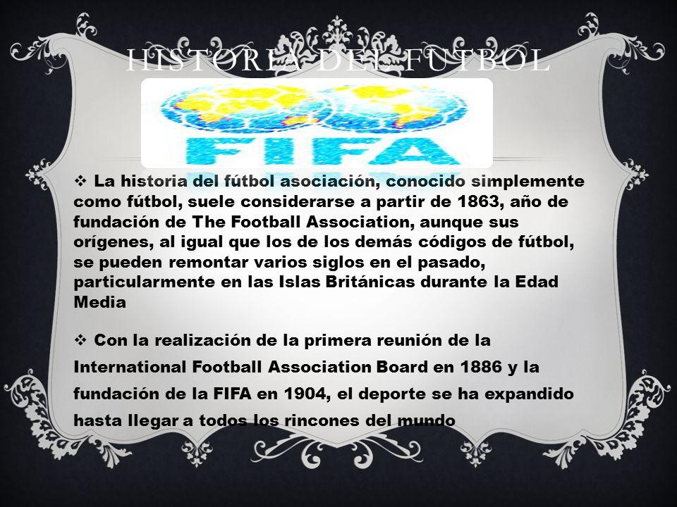 HISTORIA DEL FUTBOL La historia del fútbol asociación, conocido simplemente como fútbol, suele considerarse a partir de 1863, año de fundación de The Football Association, aunque sus orígenes, al igual que los de los demás códigos de fútbol, se pueden remontar varios siglos en el pasado, particularmente en las Islas Británicas durante la Edad Media Con la realización de la primera reunión de la International Football Association Board en 1886 y la fundación de la FIFA en 1904, el deporte se ha expandido hasta llegar a todos los rincones del mundo