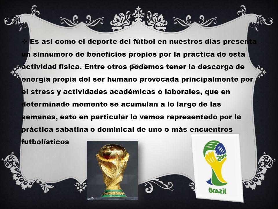Es así como el deporte del fútbol en nuestros días presenta un sinnumero de beneficios propios por la práctica de esta actividad física.