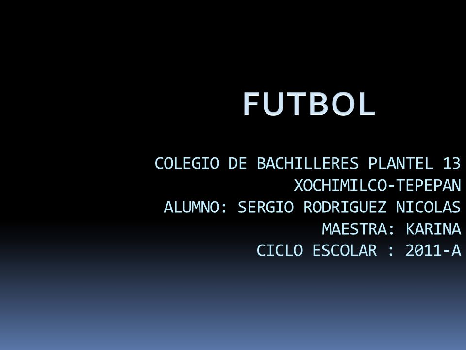 COLEGIO DE BACHILLERES PLANTEL 13 XOCHIMILCO-TEPEPAN ALUMNO: SERGIO RODRIGUEZ NICOLAS MAESTRA: KARINA CICLO ESCOLAR : 2011-A