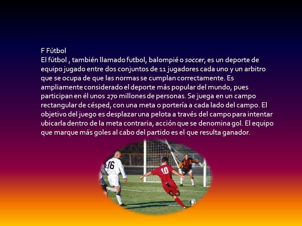 F Fútbol El fútbol, también llamado futbol, balompié o soccer, es un deporte de equipo jugado entre dos conjuntos de 11 jugadores cada uno y un arbitr