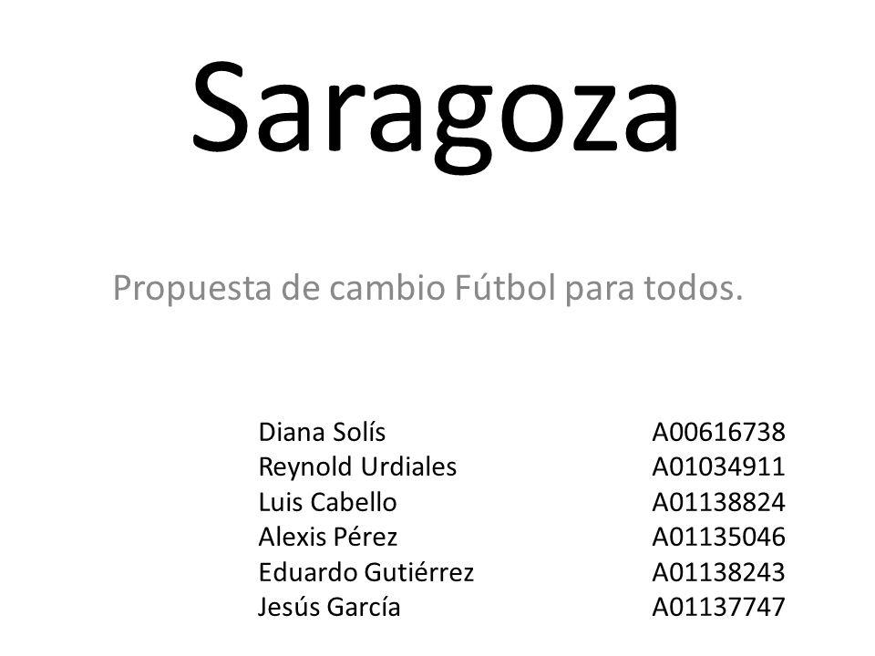 Saragoza Propuesta de cambio Fútbol para todos. Diana SolísA00616738 Reynold UrdialesA01034911 Luis CabelloA01138824 Alexis PérezA01135046 Eduardo Gut