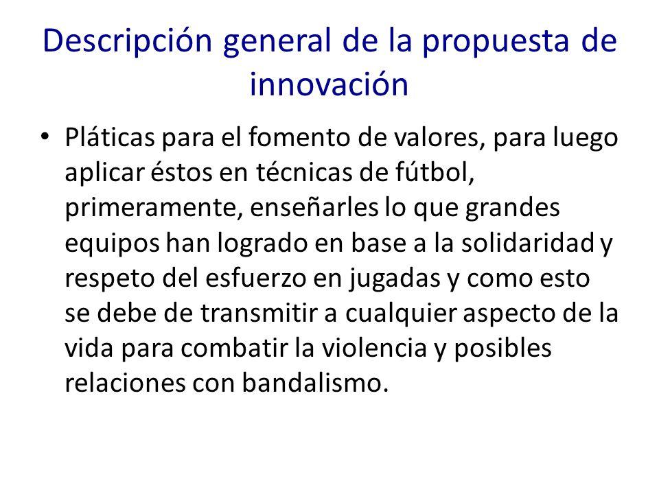 Descripción general de la propuesta de innovación Pláticas para el fomento de valores, para luego aplicar éstos en técnicas de fútbol, primeramente, e