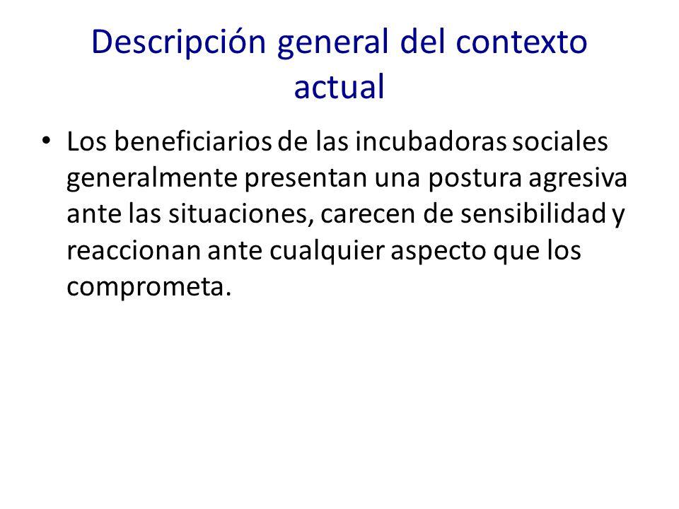 Descripción general del contexto actual Los beneficiarios de las incubadoras sociales generalmente presentan una postura agresiva ante las situaciones