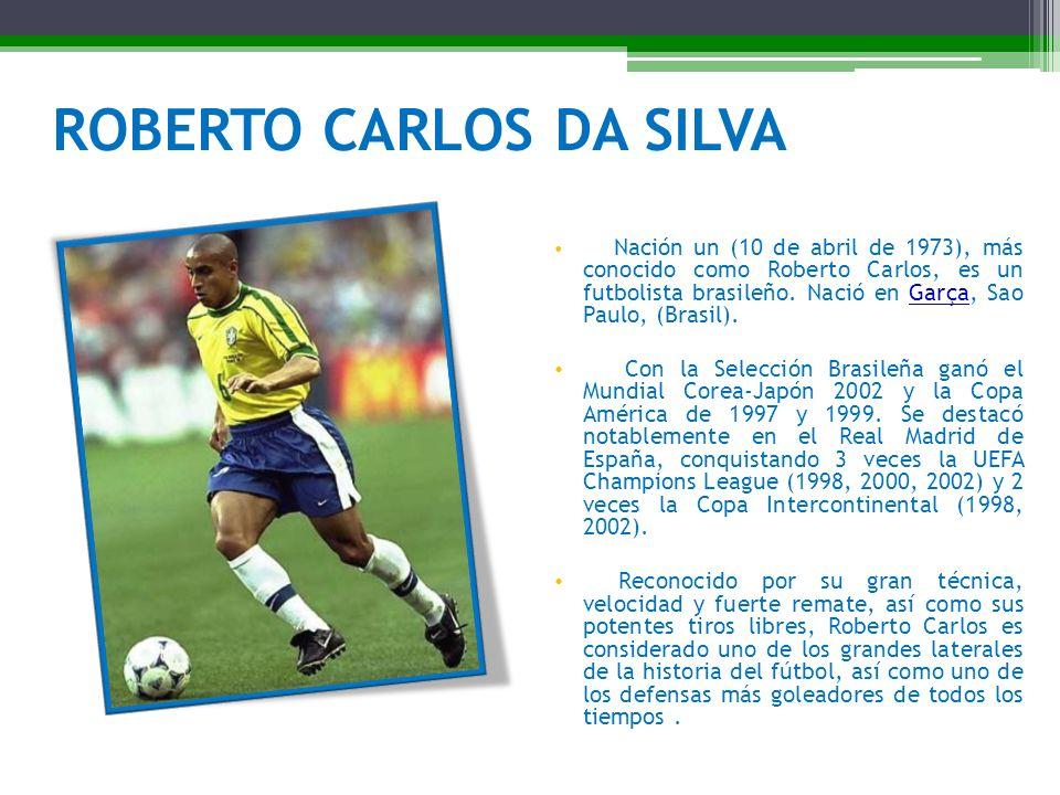 ROBERTO CARLOS DA SILVA Nación un (10 de abril de 1973), más conocido como Roberto Carlos, es un futbolista brasileño. Nació en Garça, Sao Paulo, (Bra