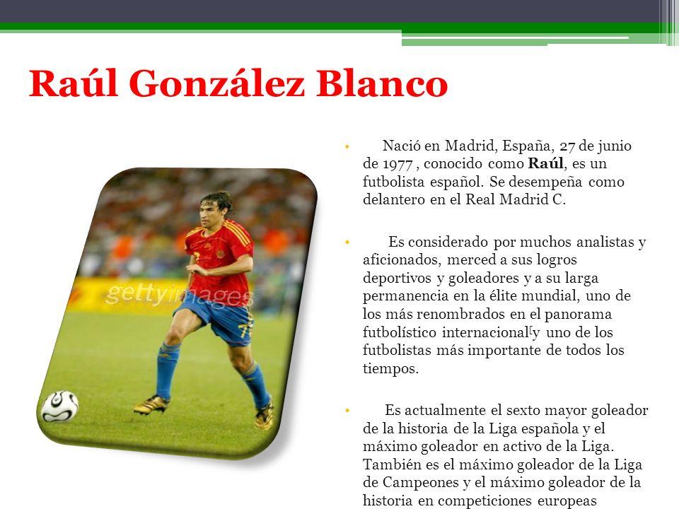 Raúl González Blanco Nació en Madrid, España, 27 de junio de 1977, conocido como Raúl, es un futbolista español. Se desempeña como delantero en el Rea