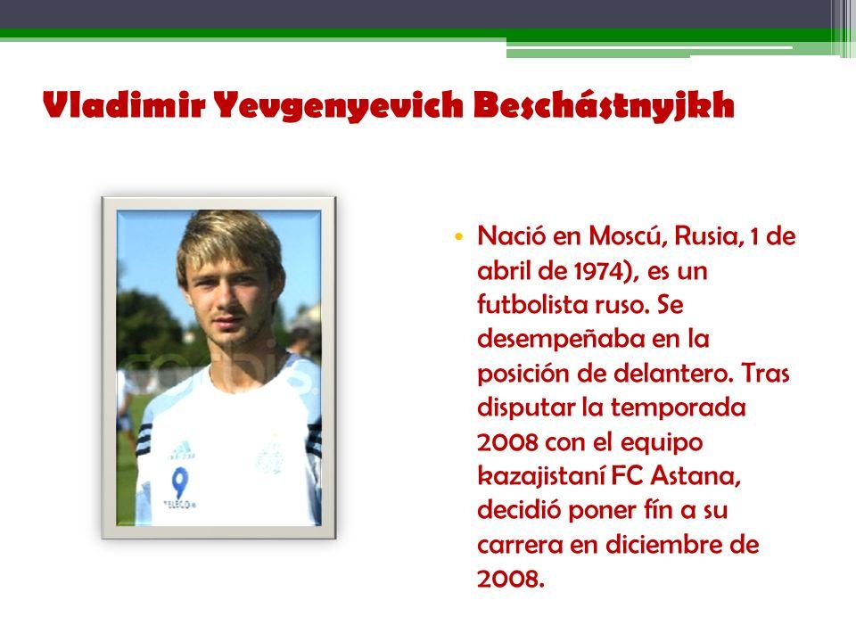 Vladimir Yevgenyevich Beschástnyjkh Nació en Moscú, Rusia, 1 de abril de 1974), es un futbolista ruso. Se desempeñaba en la posición de delantero. Tra