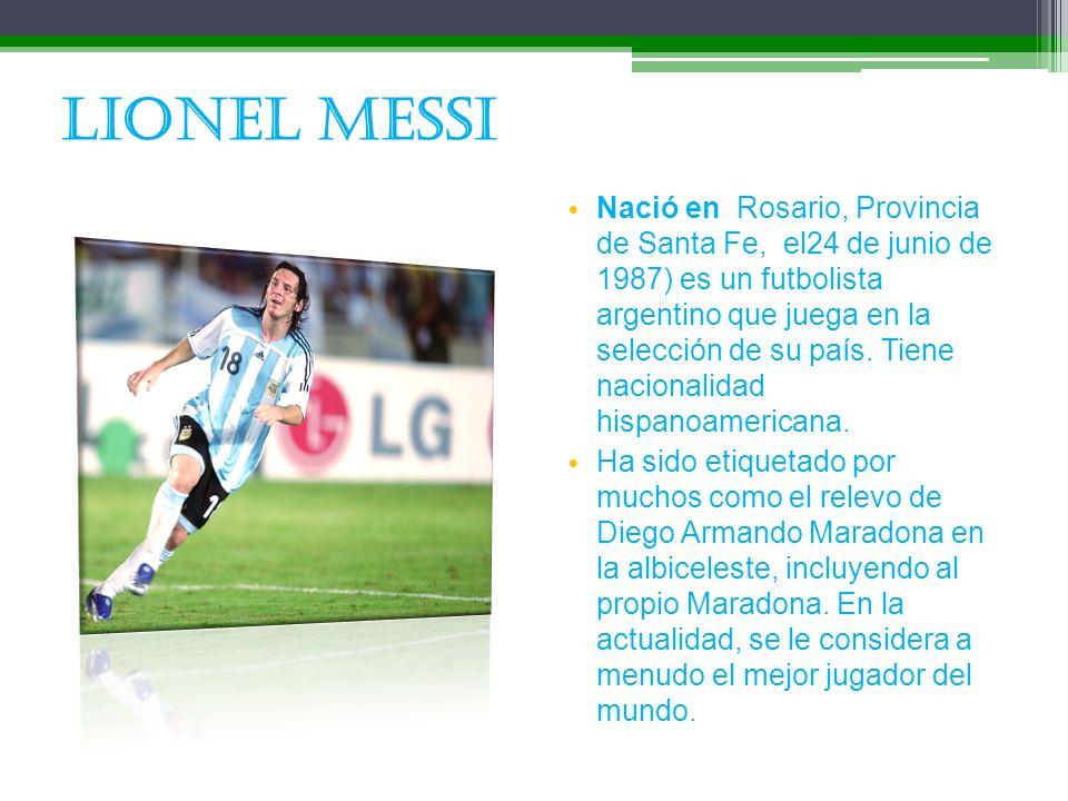 Lionel Messi Nació en Rosario, Provincia de Santa Fe, el24 de junio de 1987) es un futbolista argentino que juega en la selección de su país. Tiene na