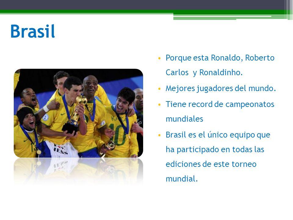 Brasil Porque esta Ronaldo, Roberto Carlos y Ronaldinho. Mejores jugadores del mundo. Tiene record de campeonatos mundiales Brasil es el único equipo