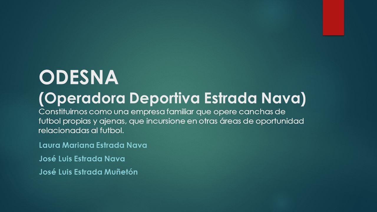 ODESNA (Operadora Deportiva Estrada Nava) Constituirnos como una empresa familiar que opere canchas de futbol propias y ajenas, que incursione en otra