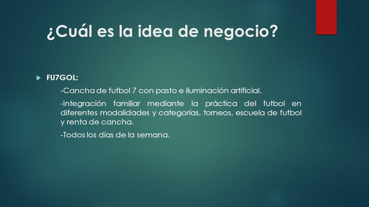 ¿Cuál es la idea de negocio? FU7GOL: -Cancha de futbol 7 con pasto e iluminación artificial. -Integración familiar mediante la práctica del futbol en
