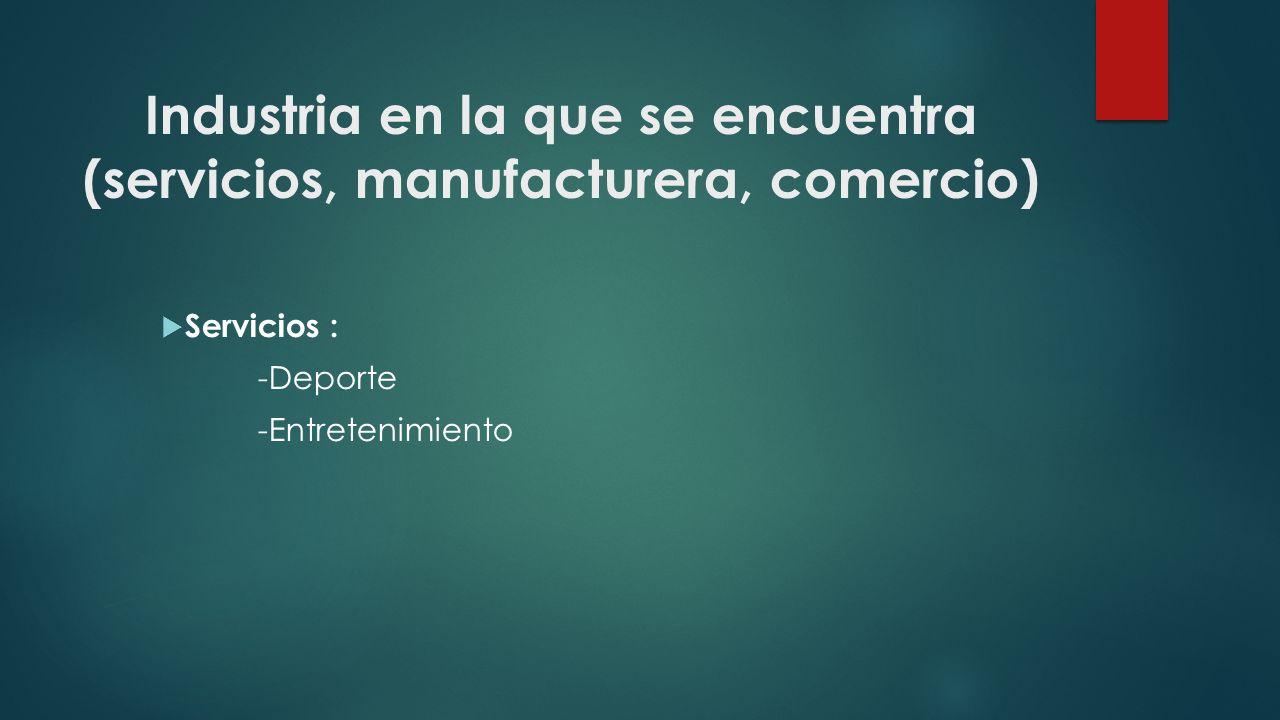 Industria en la que se encuentra (servicios, manufacturera, comercio) Servicios : -Deporte -Entretenimiento