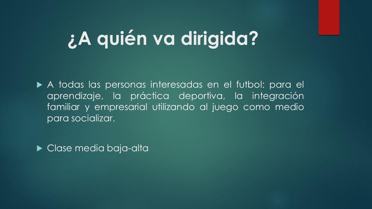¿A quién va dirigida? A todas las personas interesadas en el futbol: para el aprendizaje, la práctica deportiva, la integración familiar y empresarial