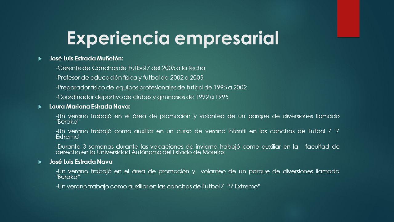 Experiencia empresarial José Luis Estrada Muñetón: -Gerente de Canchas de Futbol 7 del 2005 a la fecha -Profesor de educación física y futbol de 2002