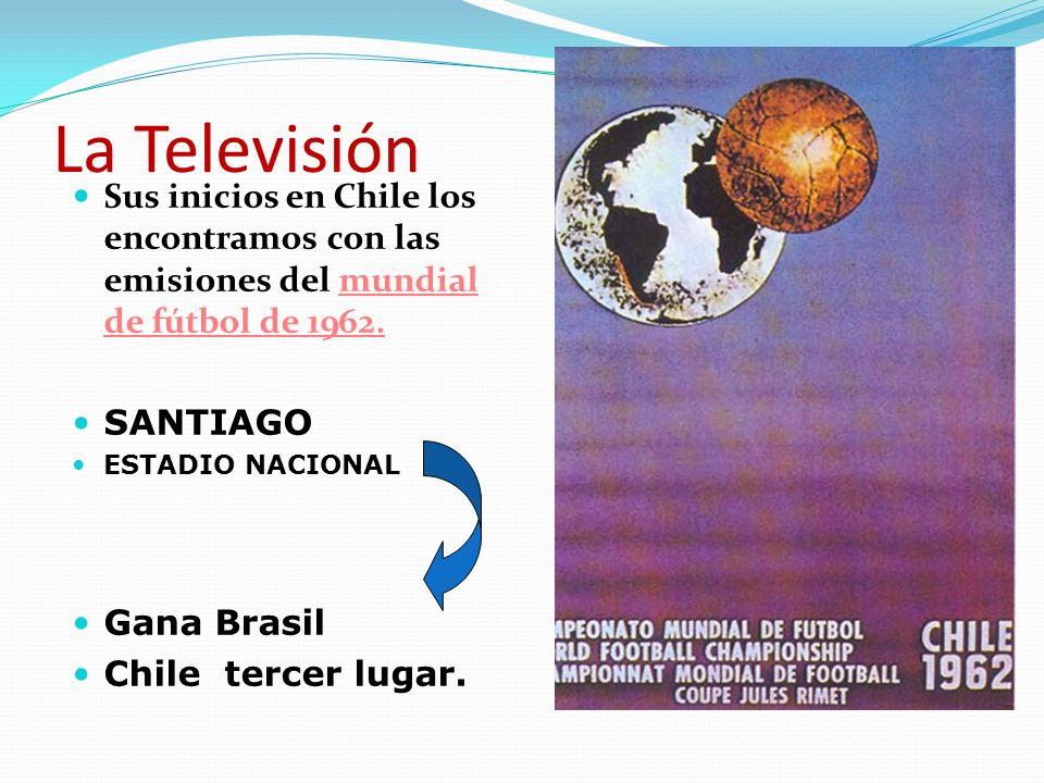 La Televisión Sus inicios en Chile los encontramos con las emisiones del mundial de fútbol de 1962. SANTIAGO ESTADIO NACIONAL Gana Brasil Chile tercer