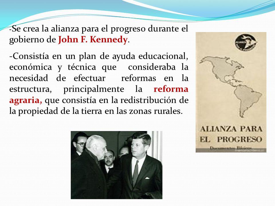 - Se crea la alianza para el progreso durante el gobierno de John F. Kennedy. -Consistía en un plan de ayuda educacional, económica y técnica que cons