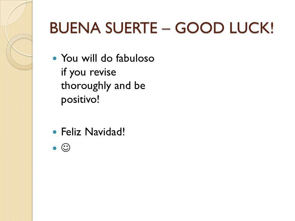 BUENA SUERTE – GOOD LUCK. You will do fabuloso if you revise thoroughly and be positivo.