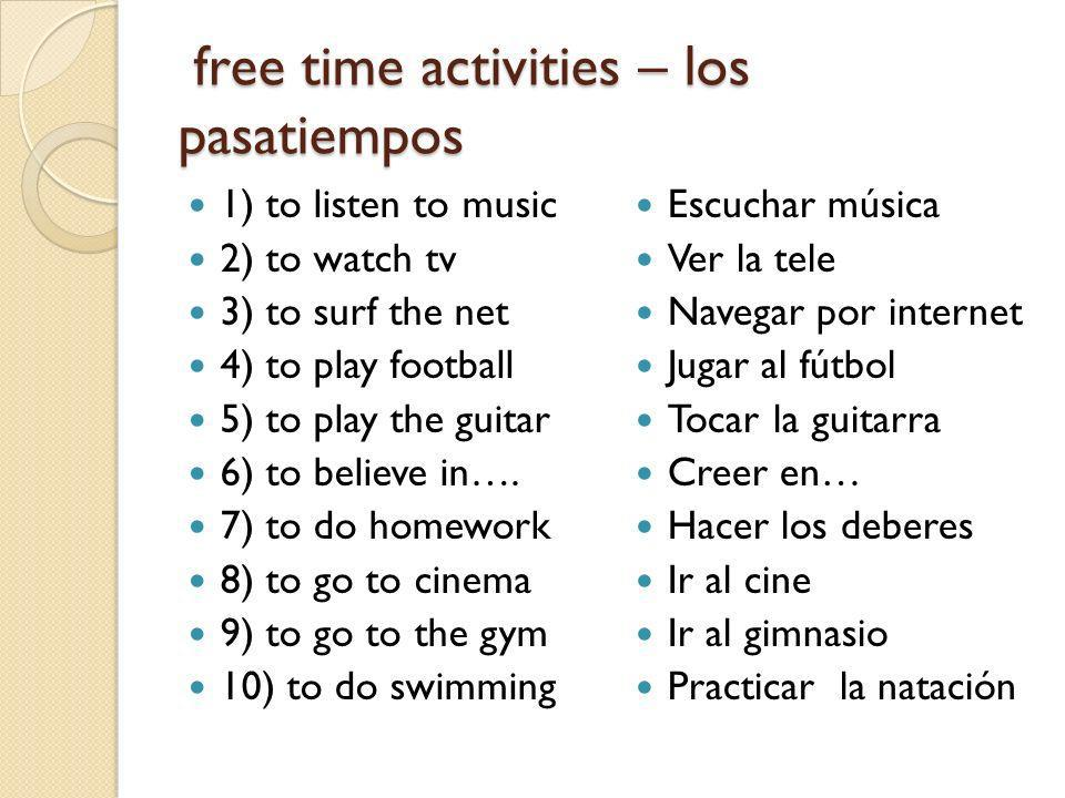 free time activities – los pasatiempos free time activities – los pasatiempos 1) to listen to music 2) to watch tv 3) to surf the net 4) to play football 5) to play the guitar 6) to believe in….