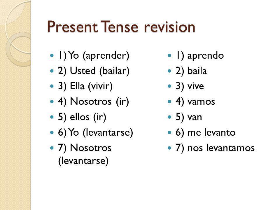 Present Tense revision 1) Yo (aprender) 2) Usted (bailar) 3) Ella (vivir) 4) Nosotros (ir) 5) ellos (ir) 6) Yo (levantarse) 7) Nosotros (levantarse) 1) aprendo 2) baila 3) vive 4) vamos 5) van 6) me levanto 7) nos levantamos
