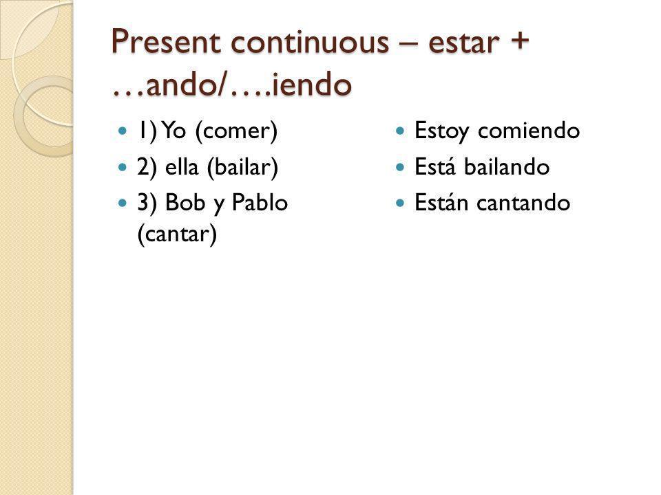 Present continuous – estar + …ando/….iendo 1) Yo (comer) 2) ella (bailar) 3) Bob y Pablo (cantar) Estoy comiendo Está bailando Están cantando