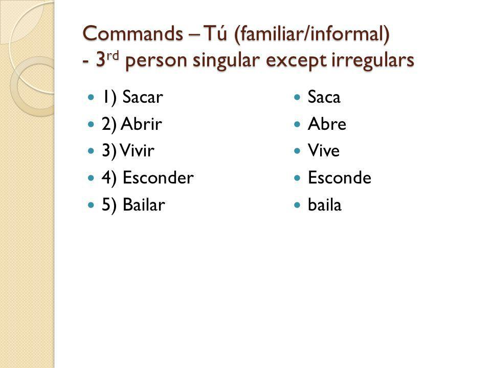 Commands – Tú (familiar/informal) - 3 rd person singular except irregulars 1) Sacar 2) Abrir 3) Vivir 4) Esconder 5) Bailar Saca Abre Vive Esconde baila