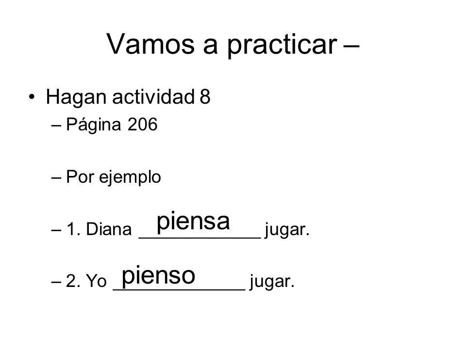 Vamos a practicar – Hagan actividad 8 –Página 206 –Por ejemplo –1. Diana ____________ jugar. –2. Yo _____________ jugar. piensa pienso