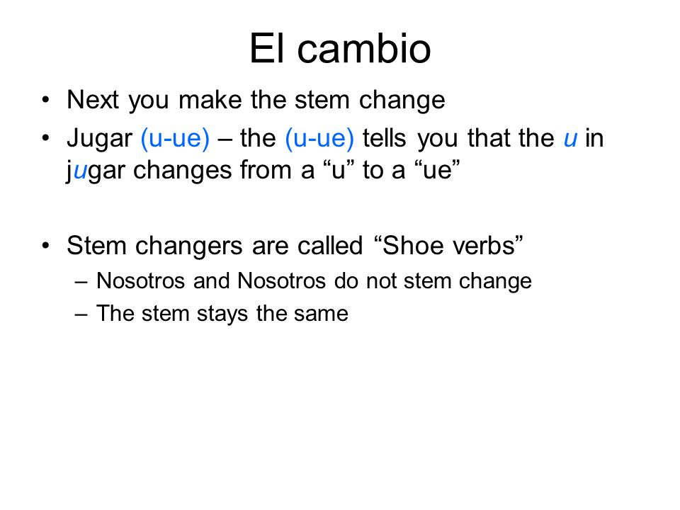 El cambio Next you make the stem change Jugar (u-ue) – the (u-ue) tells you that the u in jugar changes from a u to a ue Stem changers are called Shoe verbs –Nosotros and Nosotros do not stem change –The stem stays the same