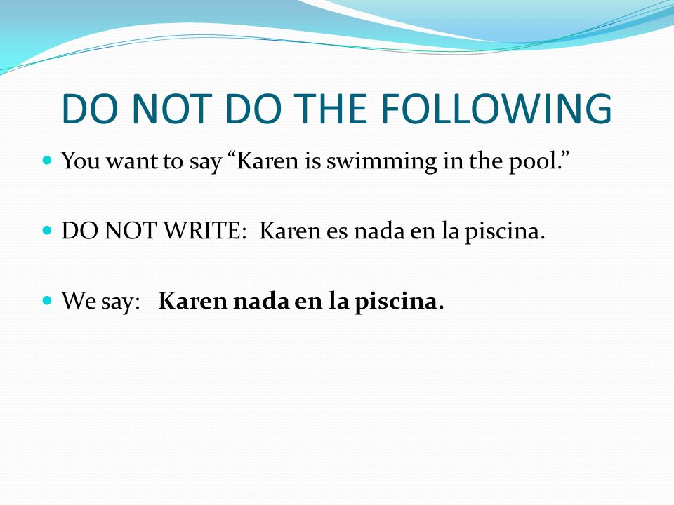 DO NOT DO THE FOLLOWING You want to say Karen is swimming in the pool.