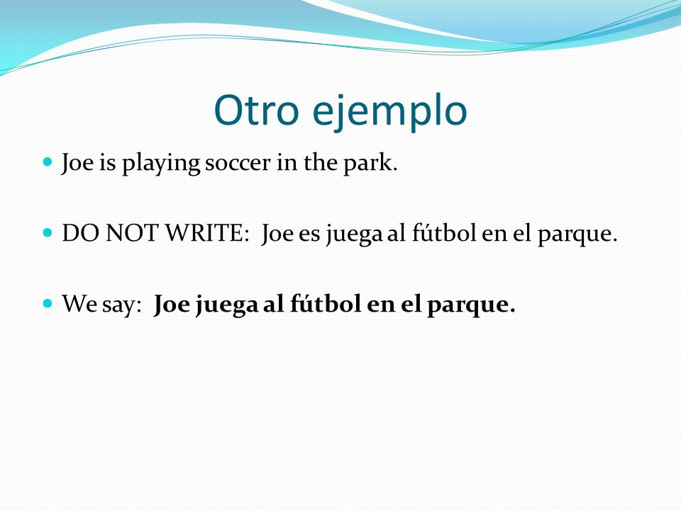 Otro ejemplo Joe is playing soccer in the park. DO NOT WRITE: Joe es juega al fútbol en el parque.