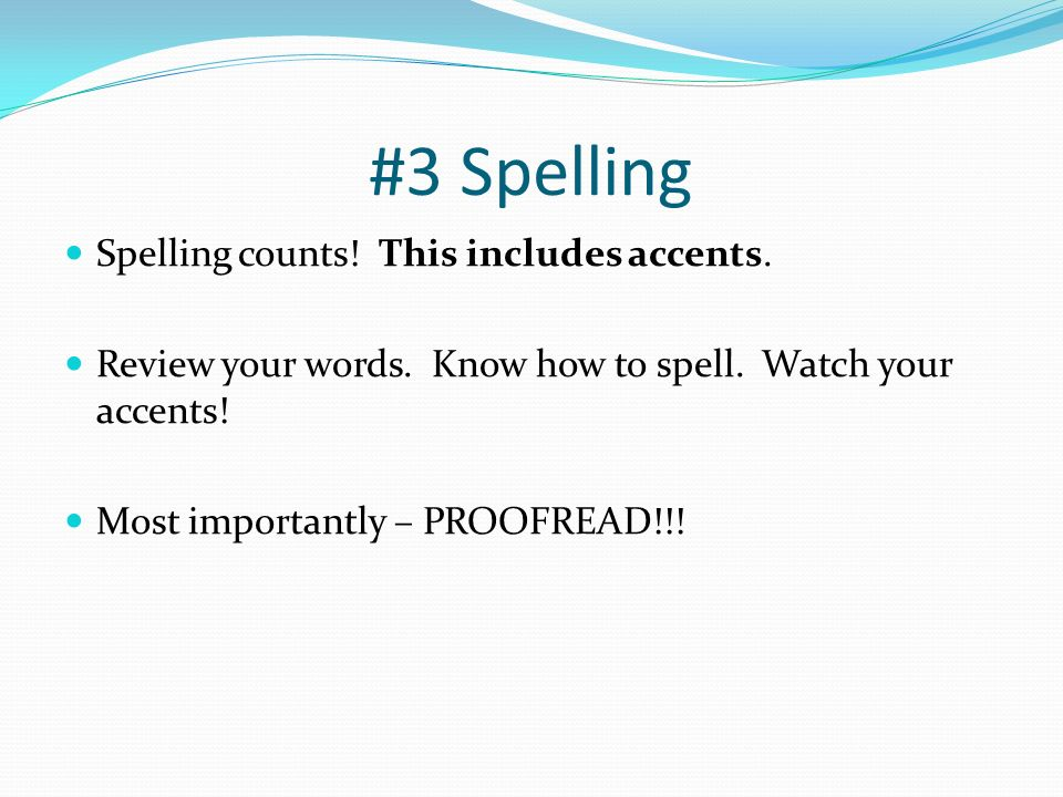 #3 Spelling Spelling counts! This includes accents. Review your words. Know how to spell. Watch your accents! Most importantly – PROOFREAD!!!