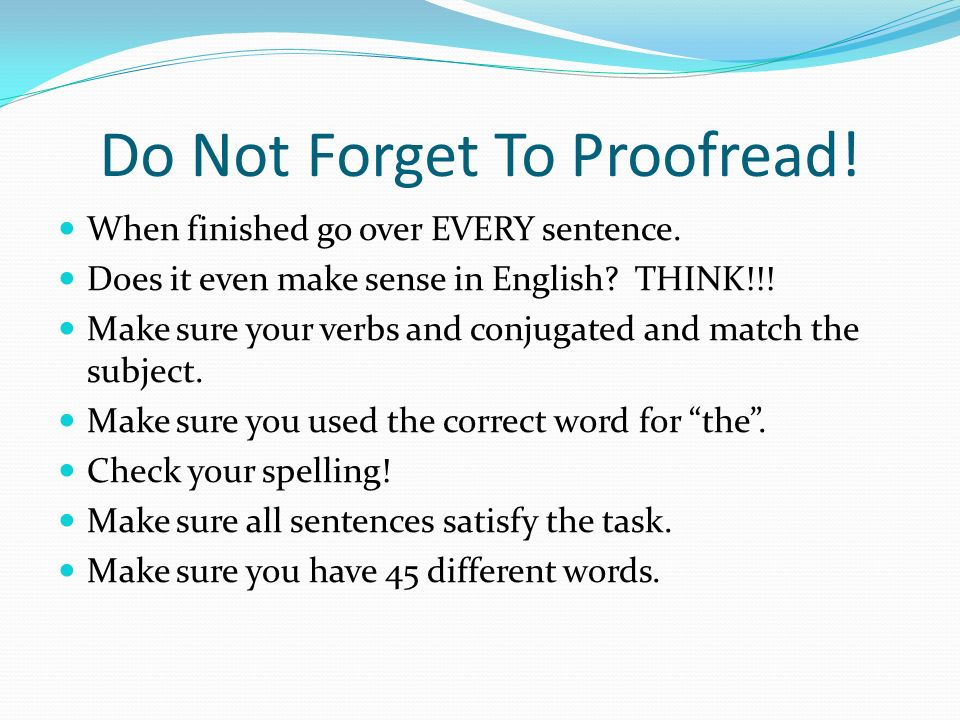 Do Not Forget To Proofread! When finished go over EVERY sentence. Does it even make sense in English? THINK!!! Make sure your verbs and conjugated and