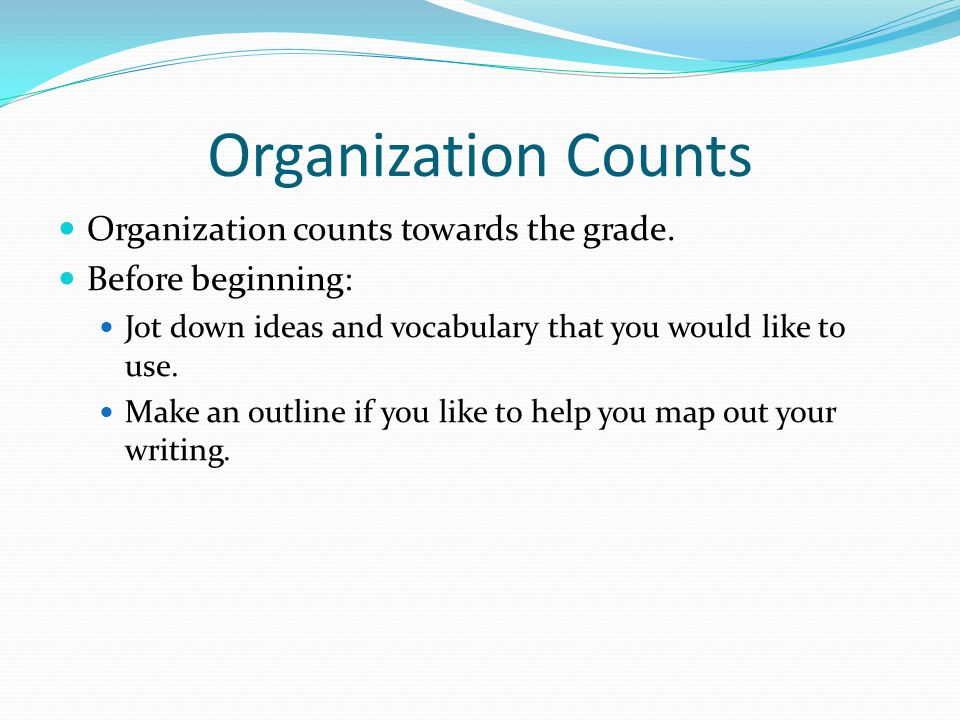 Organization Counts Organization counts towards the grade. Before beginning: Jot down ideas and vocabulary that you would like to use. Make an outline