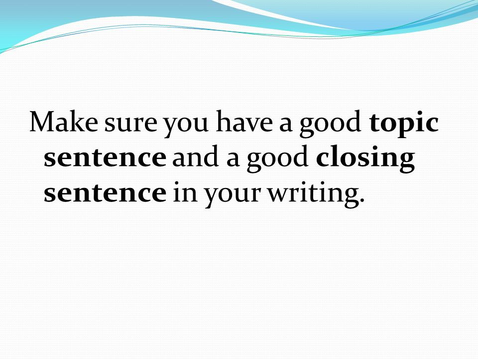 Make sure you have a good topic sentence and a good closing sentence in your writing.