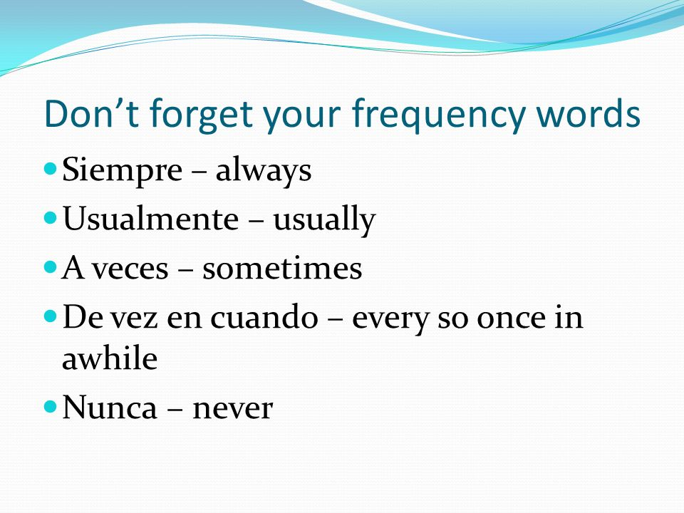 Dont forget your frequency words Siempre – always Usualmente – usually A veces – sometimes De vez en cuando – every so once in awhile Nunca – never