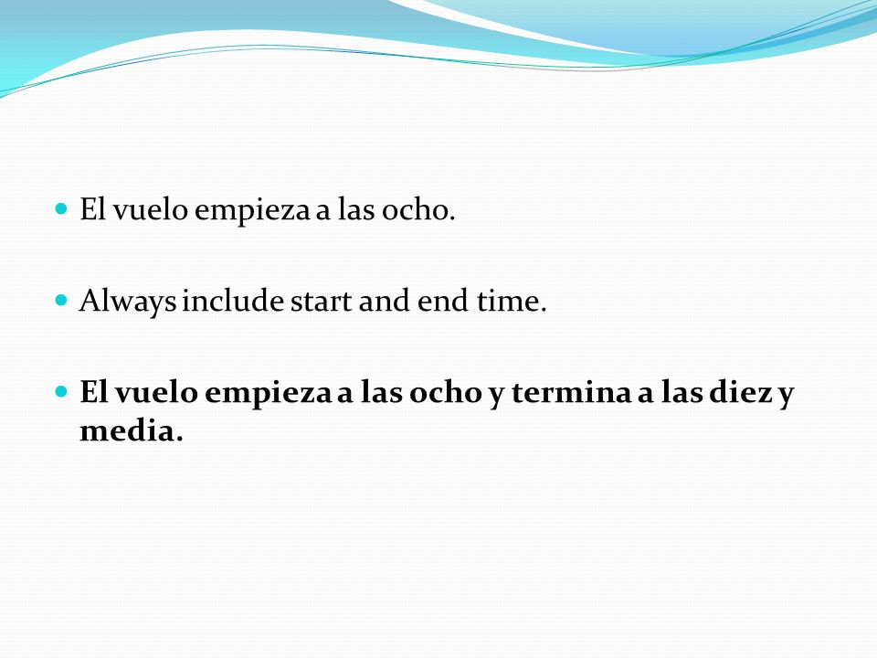 El vuelo empieza a las ocho. Always include start and end time.
