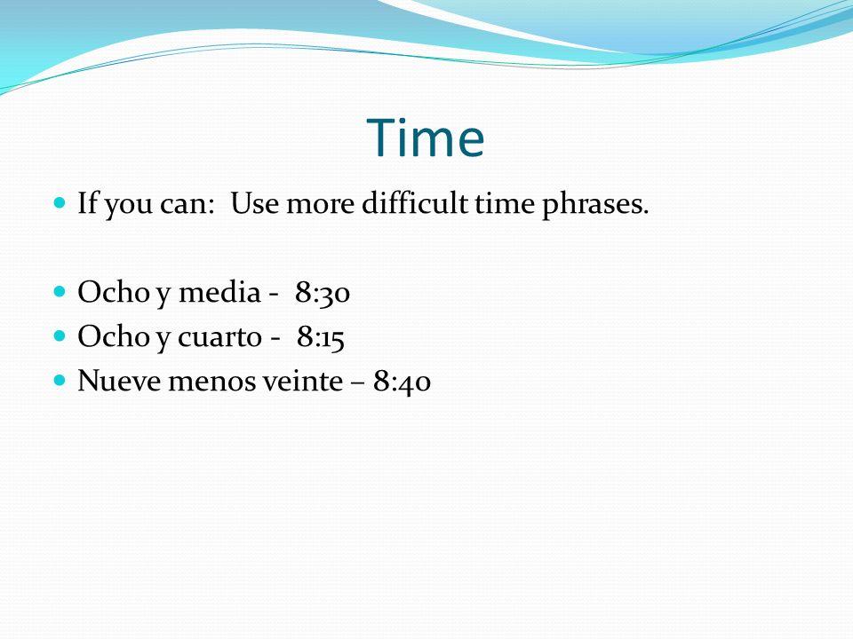 Time If you can: Use more difficult time phrases. Ocho y media - 8:30 Ocho y cuarto - 8:15 Nueve menos veinte – 8:40