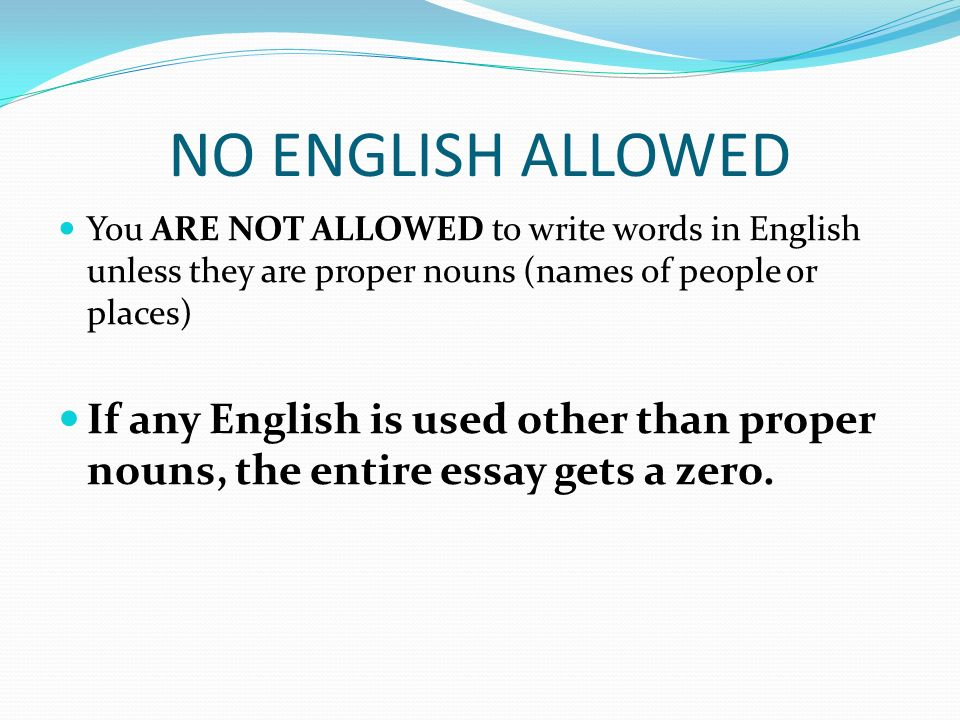 NO ENGLISH ALLOWED You ARE NOT ALLOWED to write words in English unless they are proper nouns (names of people or places) If any English is used other