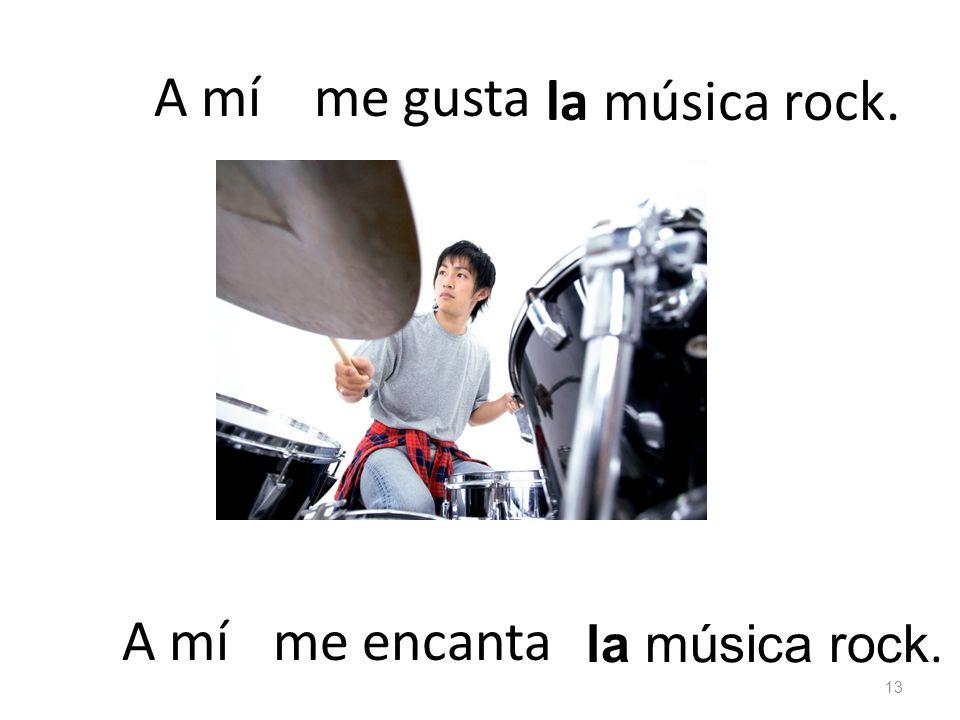 la música rock. me gustaA mí la música rock. me encanta 13